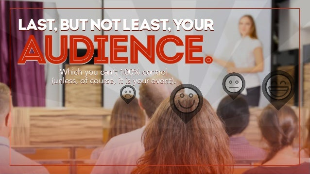 Last,butnotleast,your Which you can't 100% control (unless, of course, it is your event). audience.