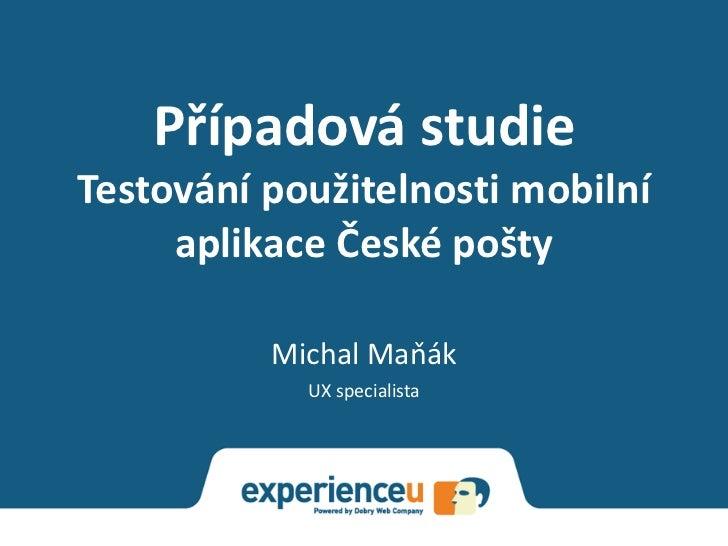 Případová studieTestování použitelnosti mobilní     aplikace České pošty          Michal Maňák            UX specialista