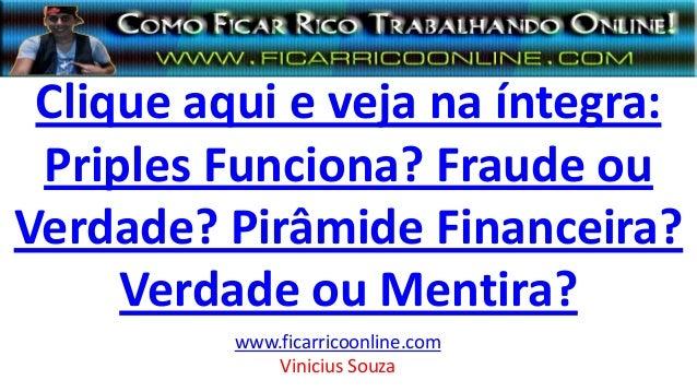 Clique aqui e veja na íntegra: Priples Funciona? Fraude ou Verdade? Pirâmide Financeira? Verdade ou Mentira? www.ficarrico...
