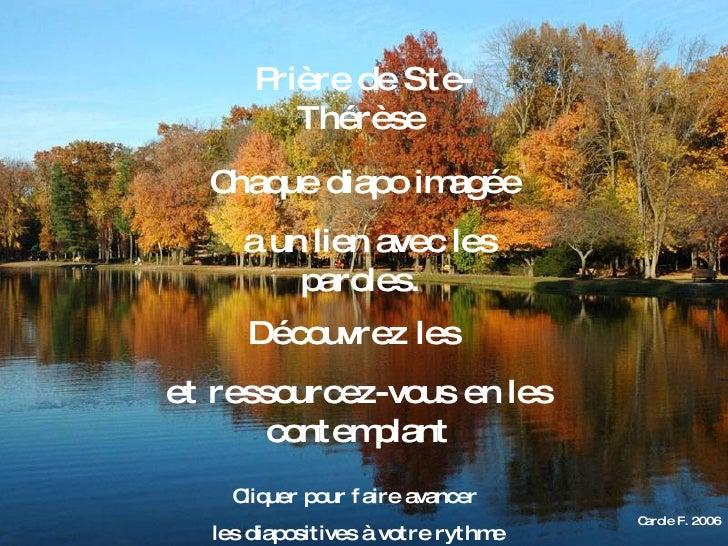 Carole F. 2006 Prière de Ste-Thérèse   Chaque diapo imagée a un lien avec les paroles.  Découvrez les  et ressourcez-vous ...