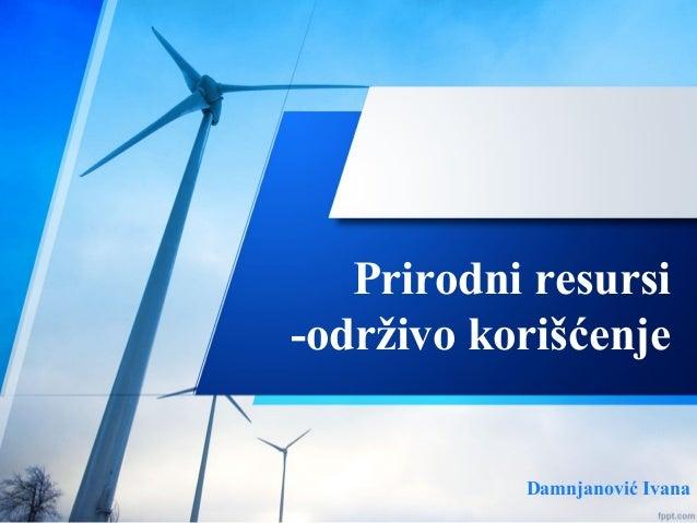 Prirodni resursi -održivo korišćenje Damnjanović Ivana