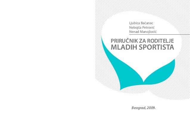 PRIRUČNIK ZA RODITELJE MLADIH SPORTISTA Ljubica Bačanac Nebojša Petrović Nenad Manojlović Beograd, 2009.