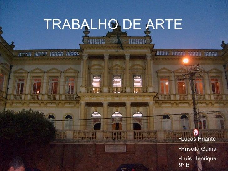 TRABALHO DE ARTE TRABALHO DE ARTE <ul><li>Lucas Priante </li></ul><ul><li>Priscila Gama </li></ul><ul><li>Luís Henrique 9º...