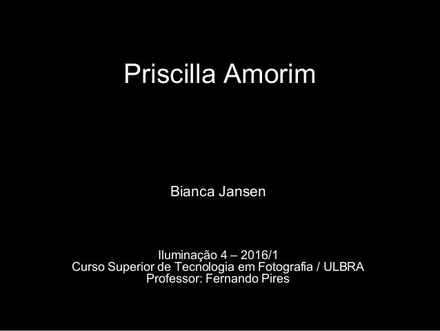 Priscilla Amorim Bianca Jansen Iluminação 4 – 2016/1 Curso Superior de Tecnologia em Fotografia / ULBRA Professor: Fernand...