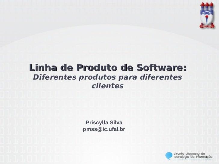 Linha de Produto de Software:Diferentes produtos para diferentes              clientes            Priscylla Silva         ...