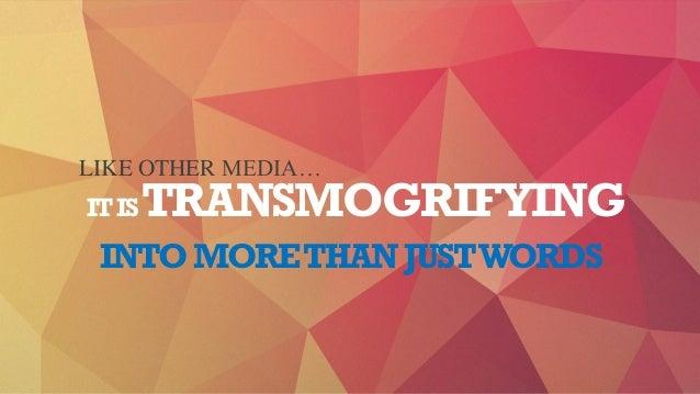 ITISTRANSMOGRIFYING LIKE OTHER MEDIA… INTOMORETHANJUSTWORDS
