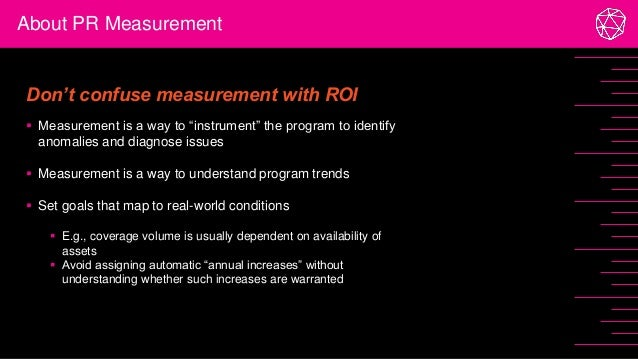 """About PR Measurement Don't confuse measurement with ROI  Measurement is a way to """"instrument"""" the program to identify ano..."""