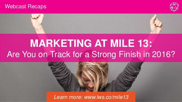 Webcast Recaps MARKETING AT MILE 13: Are You on Track for a Strong Finish in 2016? Learn more: www.lws.co/mile13