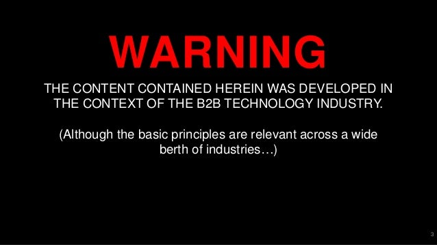 WARNING 3 THE CONTENT CONTAINED HEREIN WAS DEVELOPED IN THE CONTEXT OF THE B2B TECHNOLOGY INDUSTRY. (Although the basic pr...