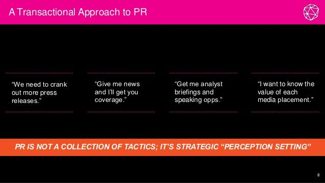 """A Transactional Approach to PR 8 """"We need to crank out more press releases."""" PR IS NOT A COLLECTION OF TACTICS; IT'S STRAT..."""