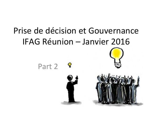 Prise  de  décision  et  Gouvernance   IFAG  Réunion  –  Janvier  2016   Part  2