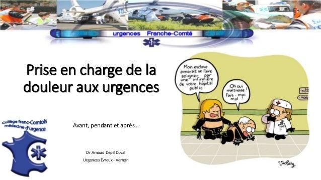 Prise en charge de la douleur aux urgences Avant, pendant et après… Dr Arnaud Depil Duval Urgences Evreux - Vernon