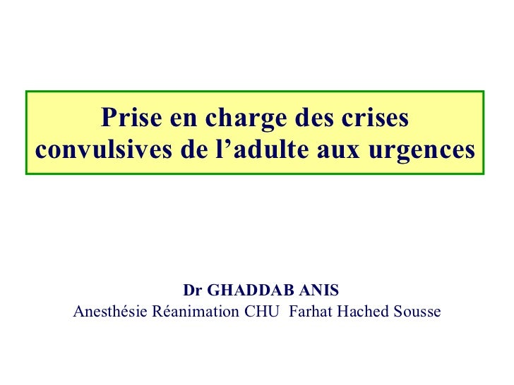 Prise en charge des crises convulsives de l'adulte aux urgences   Dr GHADDAB ANIS Anesthésie Réanimation CHU  Farhat Hache...