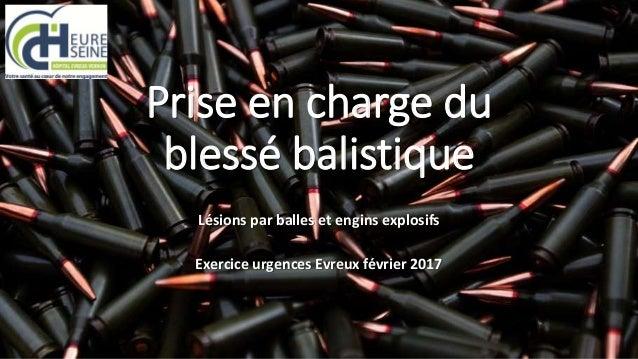 Prise en charge du blessé balistique Lésions par balles et engins explosifs Exercice urgences Evreux février 2017