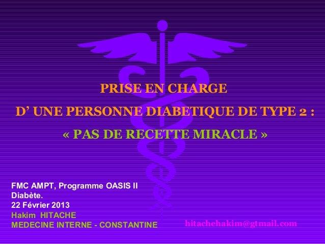 PRISE EN CHARGE D' UNE PERSONNE DIABETIQUE DE TYPE 2 : « PAS DE RECETTE MIRACLE » hitachehakim@gtmail.com FMC AMPT, Progra...