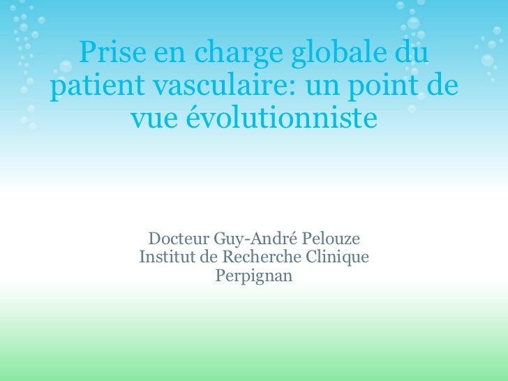 Prise en charge globale du patient vasculaire: un point de vue évolutionniste Docteur Guy-André Pelouze Institut de Recher...