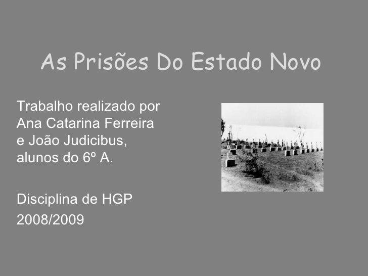 As Prisões Do Estado Novo Trabalho realizado por Ana Catarina Ferreira e João Judicibus, alunos do 6º A.  Disciplina de HG...