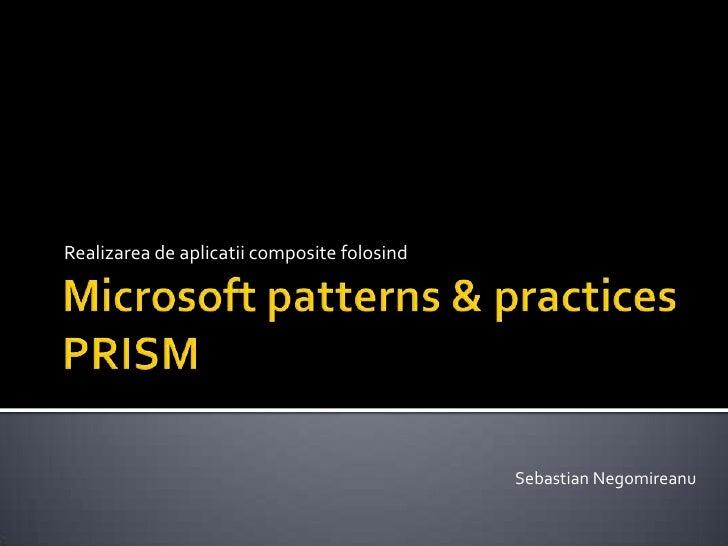 Microsoft patterns & practicesPRISM<br />Realizarea de aplicatii composite folosind<br />Sebastian Negomireanu<br />