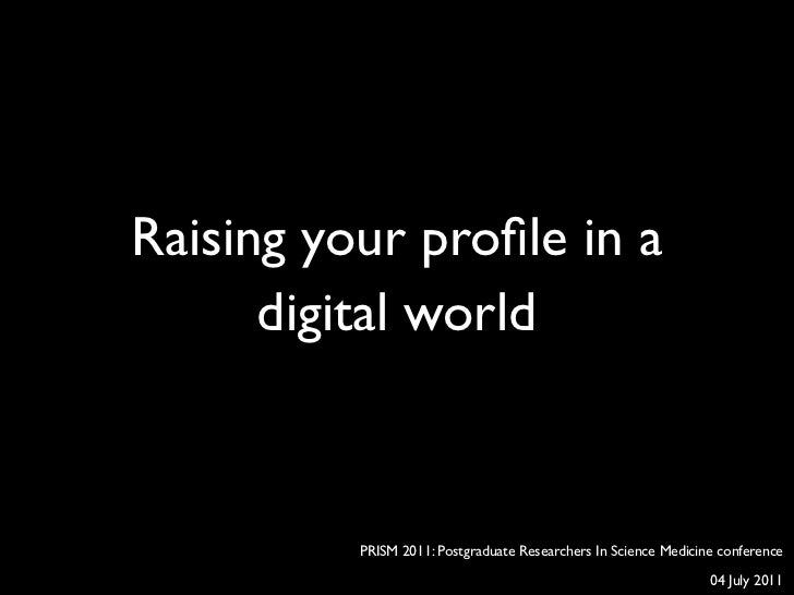 Raising your profile in a      digital world          PRISM 2011: Postgraduate Researchers In Science Medicine conference  ...