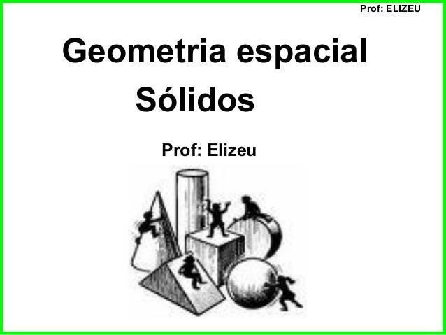 Prof: ELIZEU Geometria espacial Sólidos Prof: Elizeu