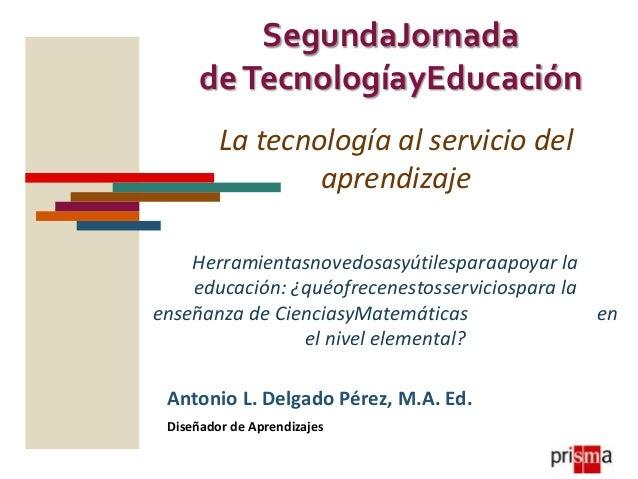 SegundaJornada de TecnologíayEducación La tecnología al servicio del aprendizaje Herramientasnovedosasyútilesparaapoyar la...