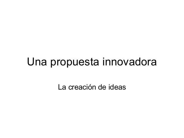 Una propuesta innovadora La creación de ideas