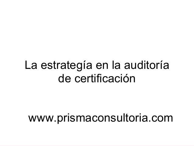 La estrategía en la auditoría de certificación www.prismaconsultoria.com
