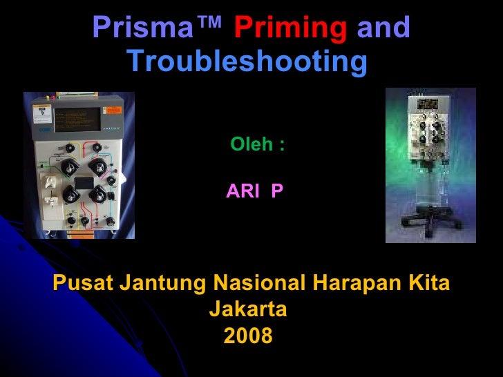 Prisma ™  Priming  and  Troubleshooting   Oleh : ARI  P  Pusat Jantung Nasional Harapan Kita Jakarta  2008