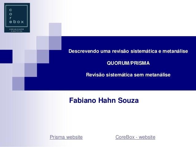 Descrevendo uma revisão sistemática e metanálise QUORUM/PRISMA Revisão sistemática sem metanálise Fabiano Hahn Souza Prism...