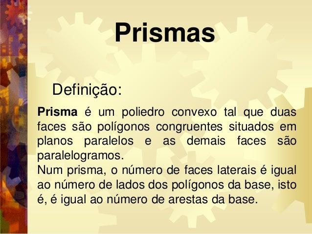 Definição: Prisma é um poliedro convexo tal que duas faces são polígonos congruentes situados em planos paralelos e as dem...