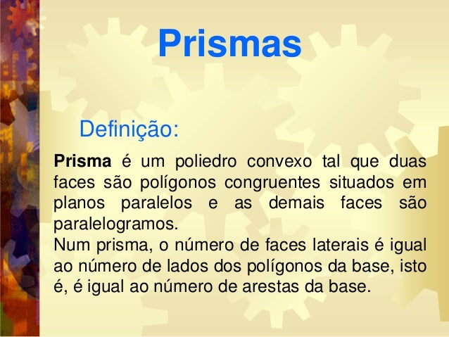 Definição:Prisma é um poliedro convexo tal que duasfaces são polígonos congruentes situados emplanos paralelos e as demais...