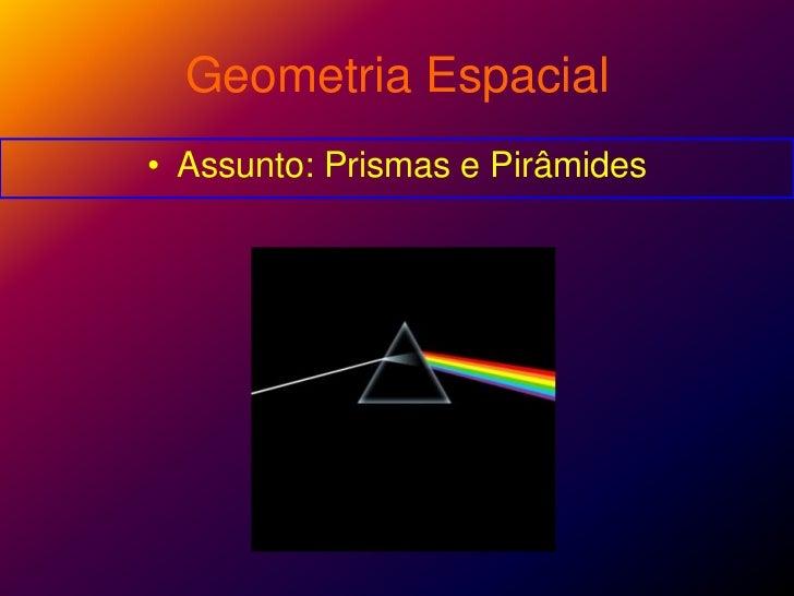 Geometria Espacial<br />Assunto: Prismas e Pirâmides<br />