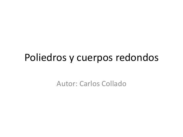 Poliedros y cuerpos redondosAutor: Carlos Collado