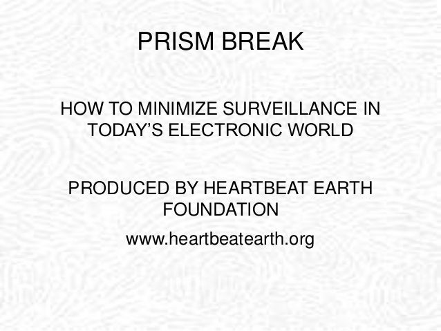 PRISM BREAK HOW TO MINIMIZE SURVEILLANCE IN TODAY'S ELECTRONIC WORLD PRODUCED BY HEARTBEAT EARTH FOUNDATION www.heartbeate...