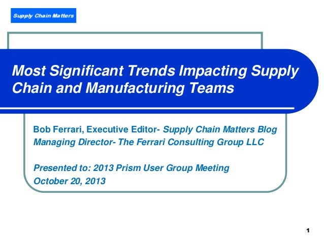Most Significant Trends Impacting Supply Chain and Manufacturing Teams Bob Ferrari, Executive Editor- Supply Chain Matters...