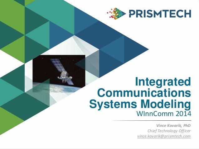 Integrated Communications Systems Modeling WInnComm 2014 Vince Kovarik, PhD Chief Technology Officer vince.kovarik@prismte...