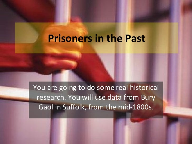 Prisoners in the Past You are going to do some real historical research. You will use data from Bury Gaol in Suffolk, from...