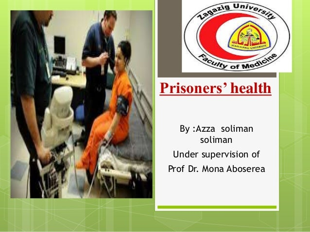 Prisoners' health By :Azza soliman soliman Under supervision of Prof Dr. Mona Aboserea