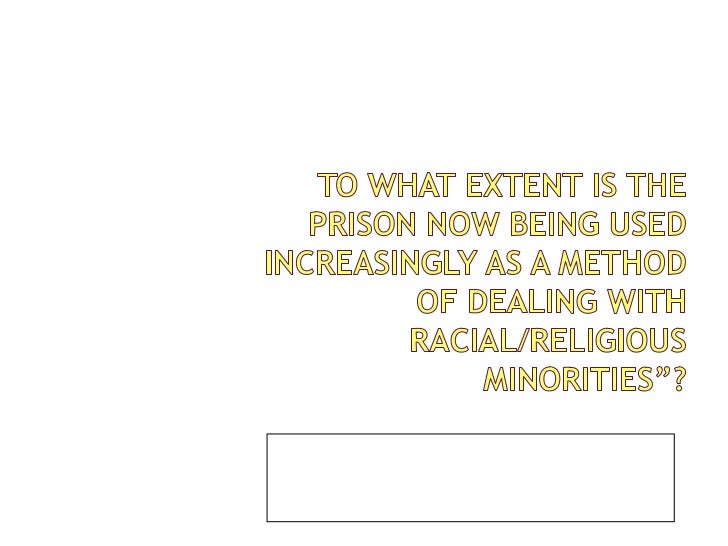 """To what extent is the prison now being used increasingly as a method of dealing with racial/religious minorities""""?<br />By..."""