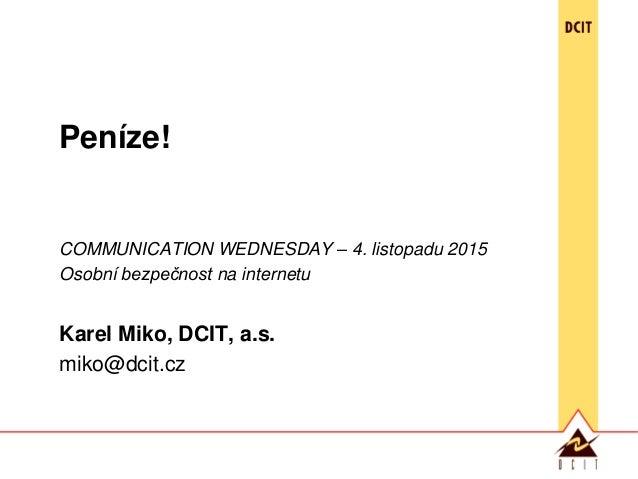 Peníze! COMMUNICATION WEDNESDAY – 4. listopadu 2015 Osobní bezpečnost na internetu Karel Miko, DCIT, a.s. miko@dcit.cz