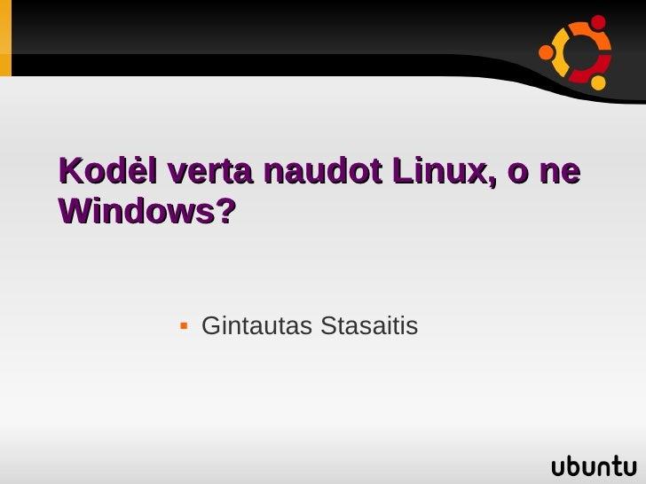 Kodėl verta naudot Linux, o ne Windows?            Gintautas Stasaitis