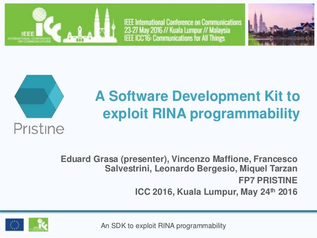 An SDK to exploit RINA programmability A Software Development Kit to exploit RINA programmability Eduard Grasa (presenter)...