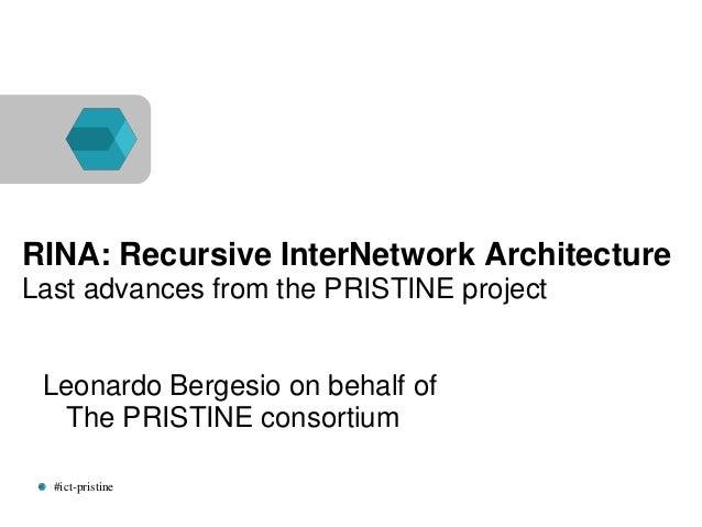 #ict-pristine RINA: Recursive InterNetwork Architecture Last advances from the PRISTINE project Leonardo Bergesio on behal...