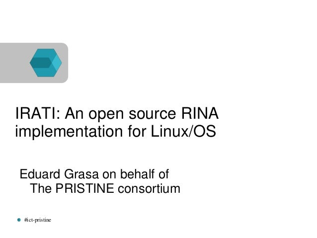 #ict-pristine IRATI: An open source RINA implementation for Linux/OS Eduard Grasa on behalf of The PRISTINE consortium