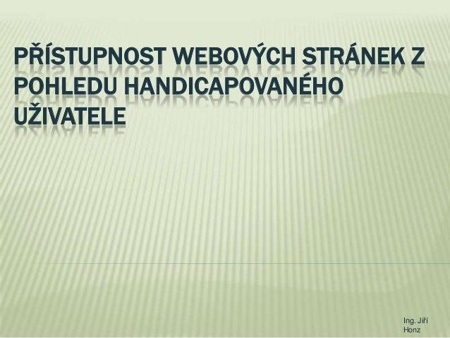 PŘÍSTUPNOST WEBOVÝCH STRÁNEK Z POHLEDU HANDICAPOVANÉHO UŽIVATELE  Ing. Jiří Honz