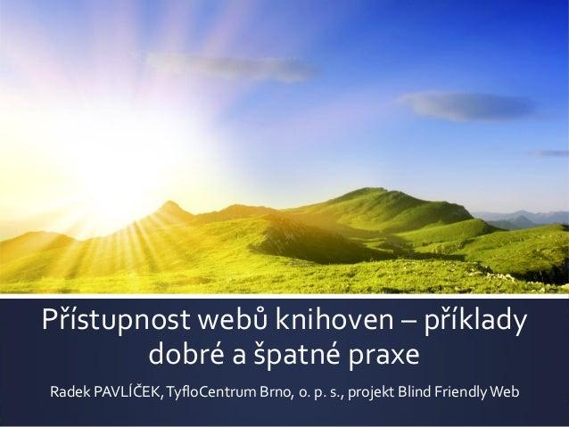 Přístupnost webů knihoven – příklady dobré a špatné praxe Radek PAVLÍČEK,TyfloCentrum Brno, o. p. s., projekt Blind Friend...