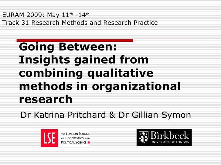 Going Between:  Insights gained from combining qualitative methods in organizational research Dr Katrina Pritchard & Dr Gi...