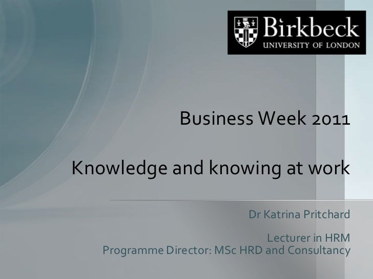 Business Week 2011Knowledge and knowing at work<br />Dr Katrina Pritchard<br />Lecturer in HRM<br />Programme Director: MS...