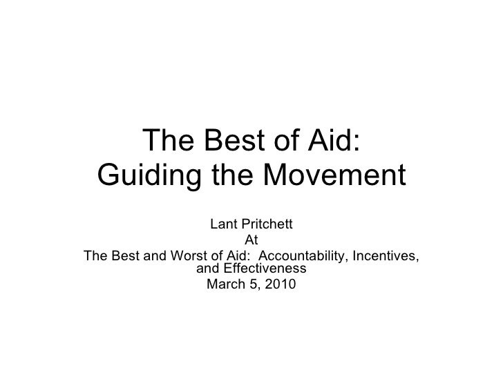 The Best of Aid: Guiding the Movement Lant Pritchett At The Best and Worst of Aid:  Accountability, Incentives, and Effect...