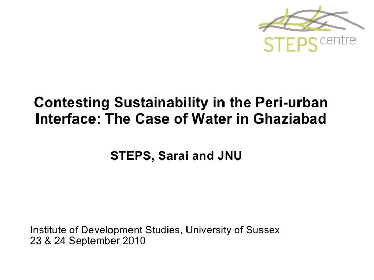 Contesting Sustainability in the Peri-urban Interface: The Case of Water in Ghaziabad STEPS, Sarai and JNU  Institute of D...